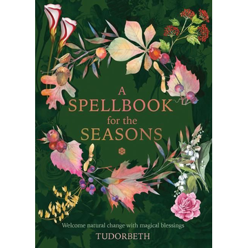 Tudorbeth A Spellbook for the Seasons: Welcome Natural Change with Magical Blessings