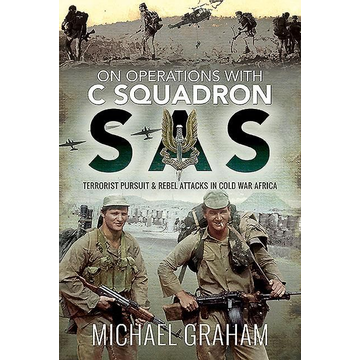 Graham, Michael On Operations with C Squadron SAS: Terrorist Pursuit and Rebel Attacks in Cold War Africa