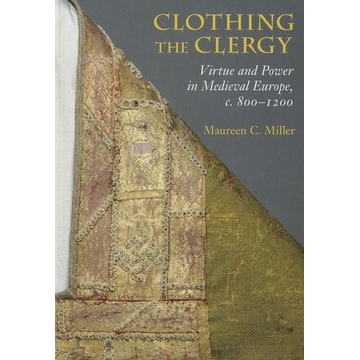 Miller, Maureen C. Clothing the Clergy: Virtue and Power in Medieval Europe, C. 800 1200