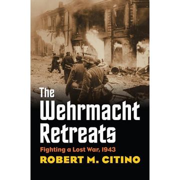 Citino, Robert M. The Wehrmacht Retreats: Fighting a Lost War, 1943