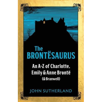 Sutherland, John The Brontësaurus: An A-Z of Charlotte, Emily and Anne Brontë (and Branwell)