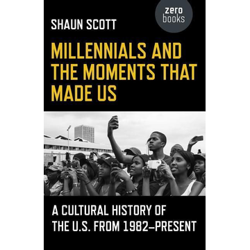 Scott, Shaun Millennials and the Moments That Made Us - A Cultural History of the U.S. from 1982-Present