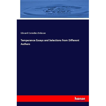 Delavan, Edward Cornelius Temperance Essays and Selections from Different Authors