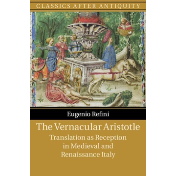 Refini, Eugenio The Vernacular Aristotle: Translation as Reception in Medieval and Renaissance Italy