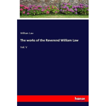 Law, William The works of the Reverend William Law