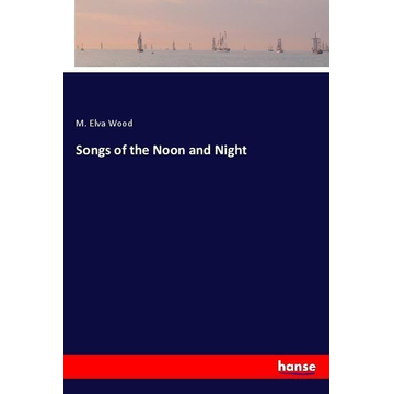 Wood, M. Elva Songs of the Noon and Night