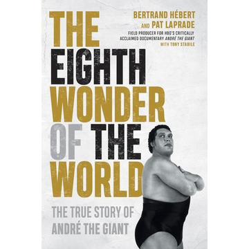 Hébert, Bertrand The Eighth Wonder of the World: The True Story of André the Giant