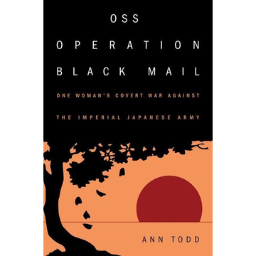 Todd, Ann OSS Operation Black Mail: One Woman's Covert War Against the Imperial Japanese Army