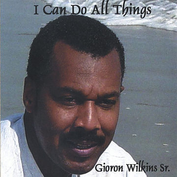 Gioron T. Wilkins, Sr. I Can Do All Things