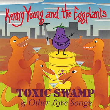 Kenny Young and the Eggplants Toxic Swamp & Other Love Songs