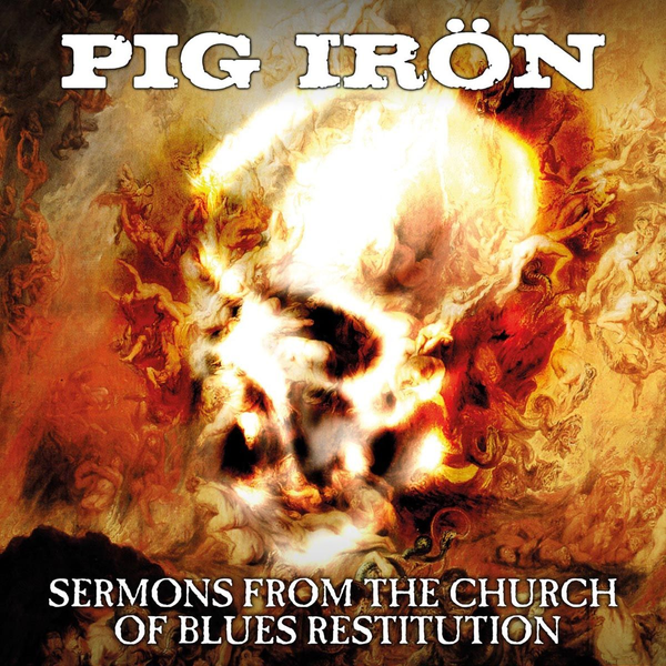 Pig Iron - Sermons From the Church of Blues Restitution