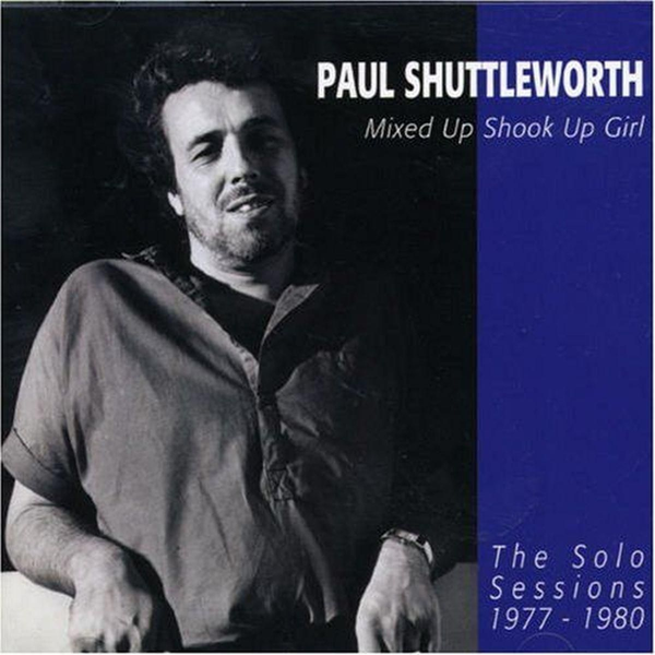 Shuttleworth,Paul - Mixed Up Shook Up Girl: The Solo Sessions 1977-1980