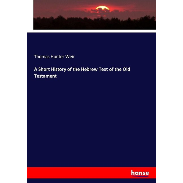 Weir, Thomas Hunter - A Short History of the Hebrew Text of the Old Testament