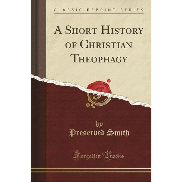 Smith, Preserved - A Short History of Christian Theophagy (Classic Reprint)