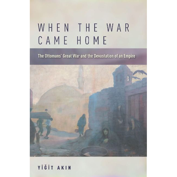 Ak& - When the War Came Home: The Ottomans' Great War and the Devastation of an Empire