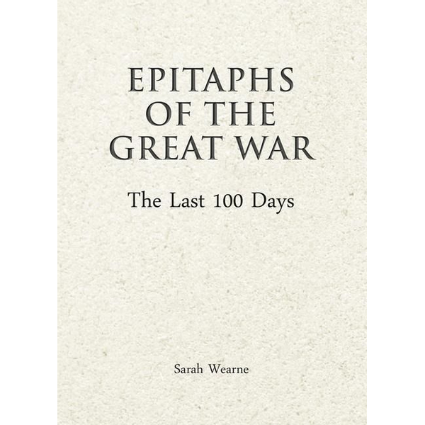 Wearne, Sarah - Epitaphs of the Great War: The Last 100 Days