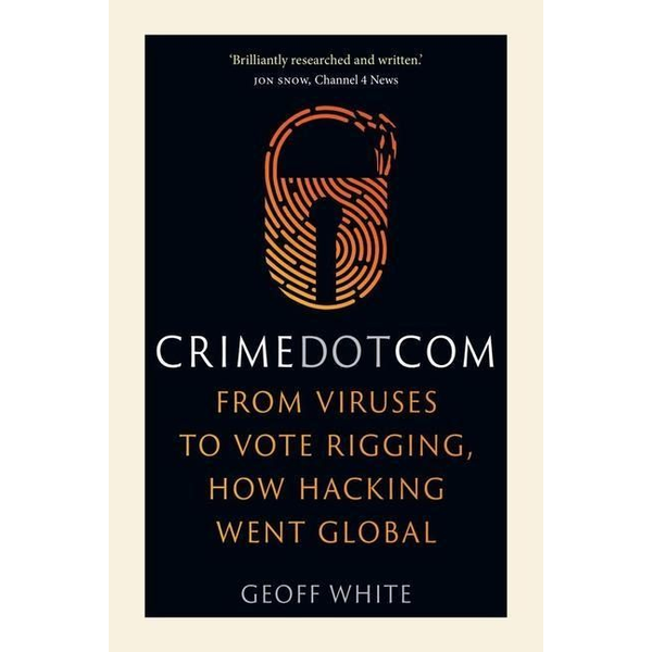 White, Geoff - Crime Dot Com: From Viruses to Vote Rigging, How Hacking Went Global