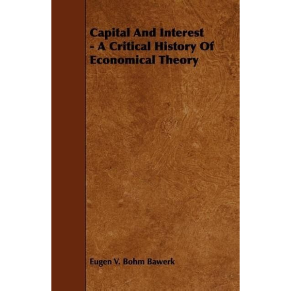 Bawerk, Eugen V. Bohm - Capital And Interest - A Critical History Of Economical Theory