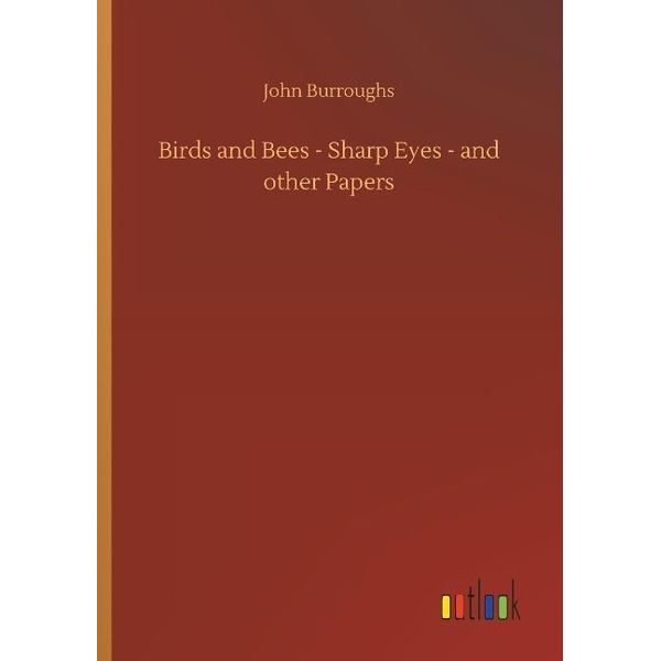 Burroughs, John - Birds and Bees - Sharp Eyes - and other Papers