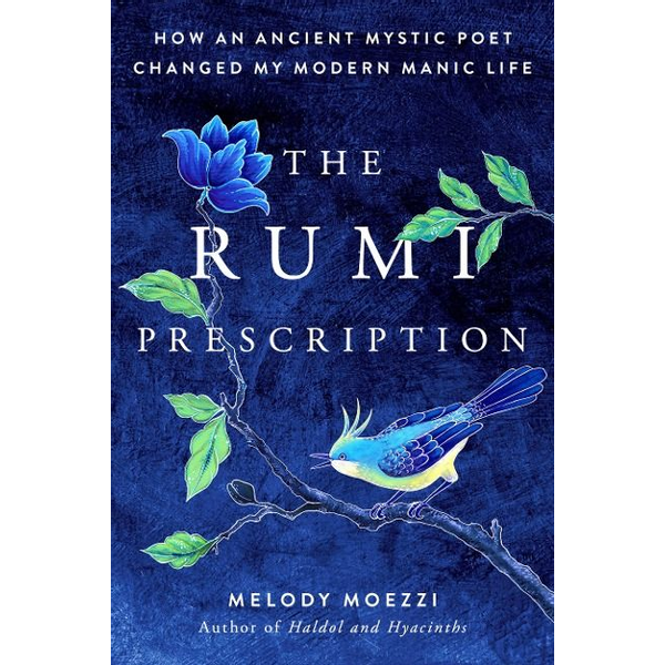 Moezzi, Melody - The Rumi Prescription: How an Ancient Mystic Poet Changed My Modern Manic Life