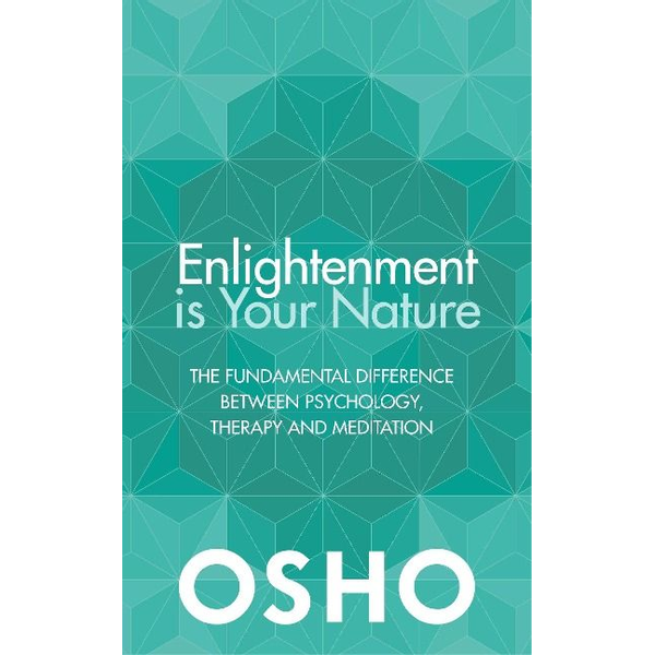 Osho - Enlightenment Is Your Nature: The Fundamental Difference Between Psychology, Therapy, and Meditation