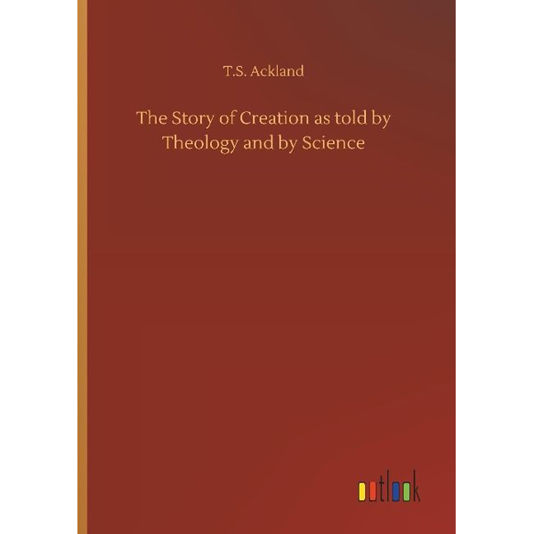 Ackland, T. S. - The Story of Creation as told by Theology and by Science