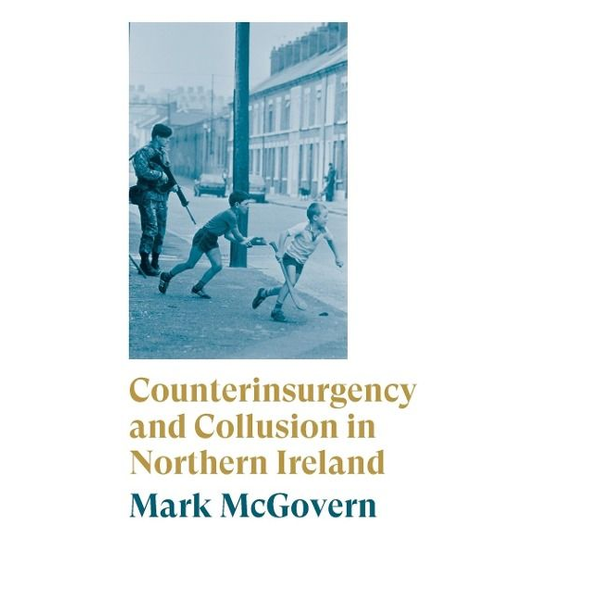 Mcgovern, Mark - Counterinsurgency and Collusion in Northern Ireland
