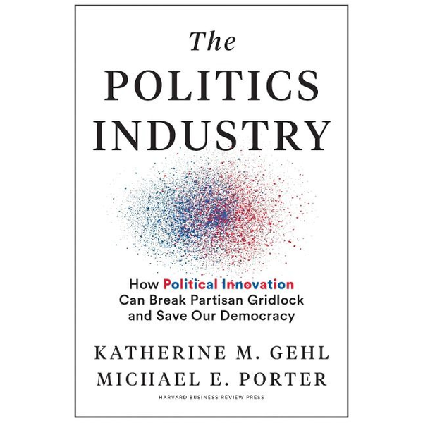 Gehl, Katherine M. - The Politics Industry: How Political Innovation Can Break Partisan Gridlock and Save Our Democracy