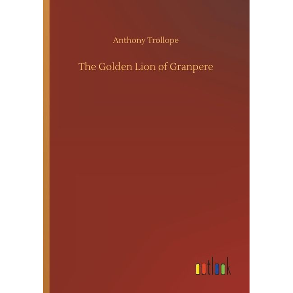 Trollope, Anthony - The Golden Lion of Granpere