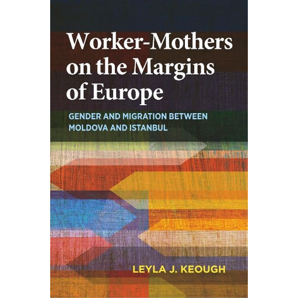 Keough, Leyla J - Worker-Mothers on the Margins of Europe