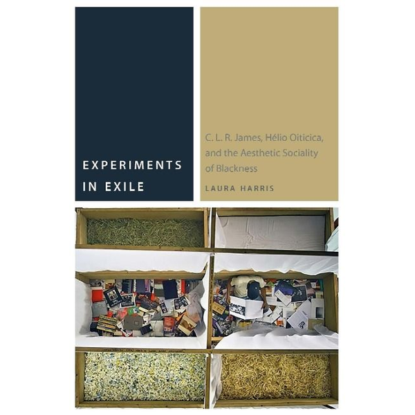 Harris, Laura - Experiments in Exile: C. L. R. James, Hélio Oiticica, and the Aesthetic Sociality of Blackness