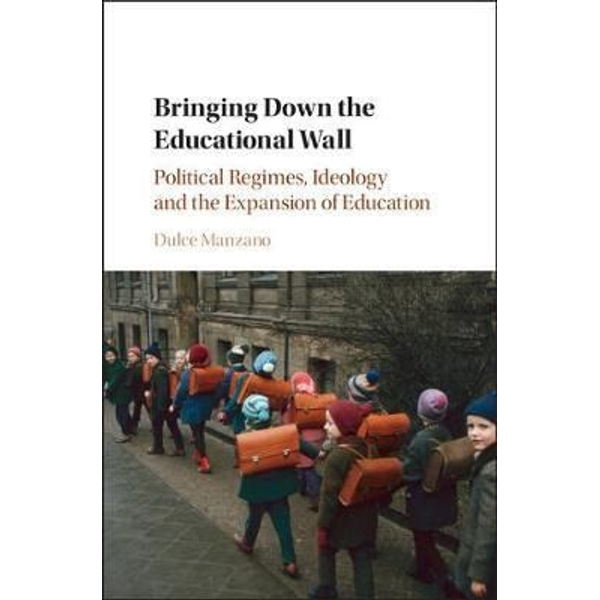 Manzano, Dulce - Bringing Down the Educational Wall: Political Regimes, Ideology, and the Expansion of Education