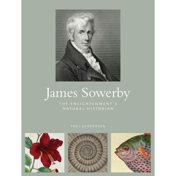 Henderson, Paul - James Sowerby: The Enlightenment's Natural Historian