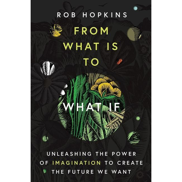 Hopkins, Rob - FROM WHAT IS TO WHAT IF