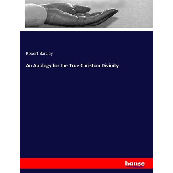 Barclay, Robert - An Apology for the True Christian Divinity