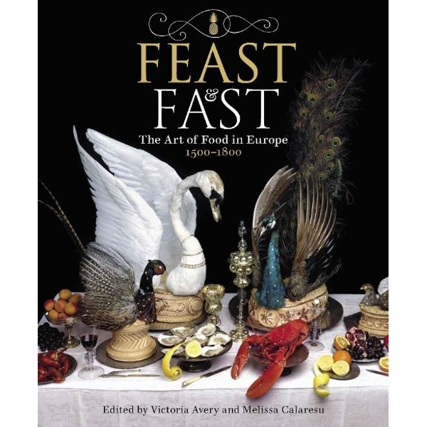 Avery, Victoria - Feast & Fast: The Art of Food in Europe, 1500-1800