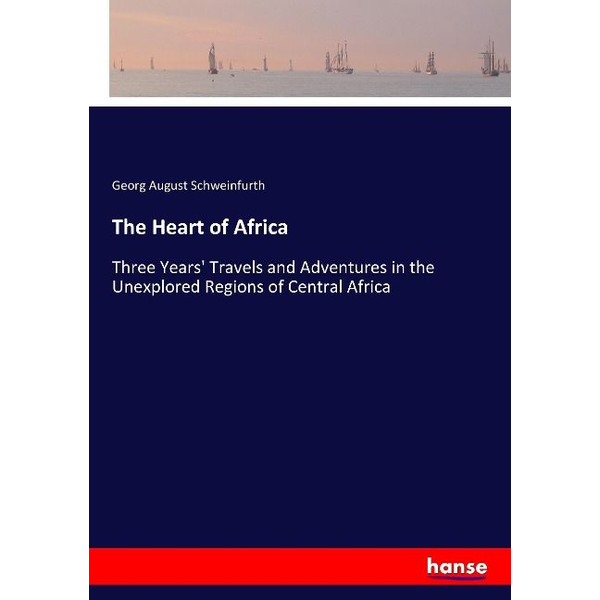 Schweinfurth, Georg August - The Heart of Africa