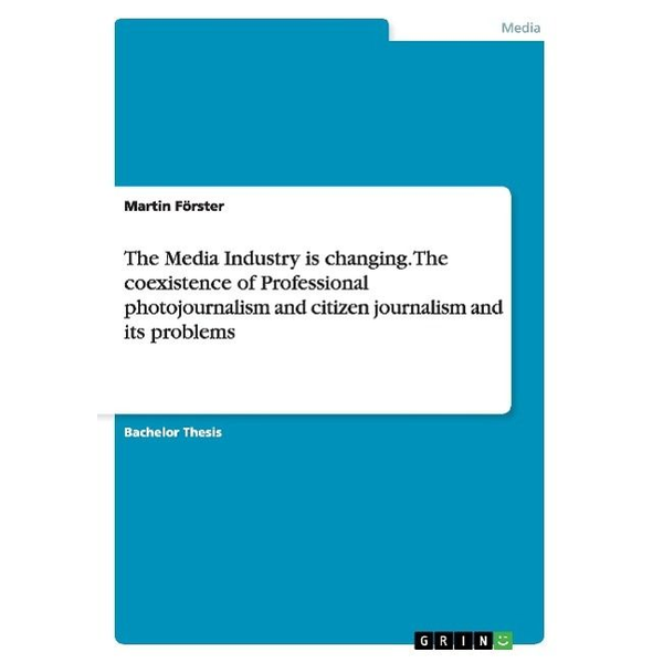 Förster, Martin - The Media Industry is changing. The coexistence of Professional photojournalism and citizen journalism and its problems