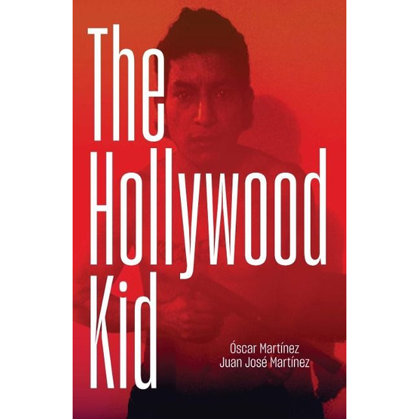 Martinez, Oscar - The Hollywood Kid: The Violent Life and Violent Death of an Ms-13 Hitman