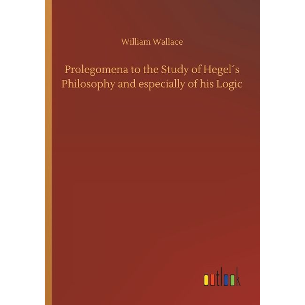 Wallace, William - Prolegomena to the Study of Hegel´s Philosophy and especially of his Logic