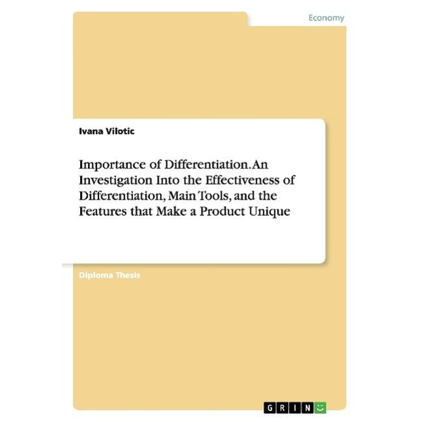 Vilotic, Ivana - Importance of Differentiation. An Investigation Into the Effectiveness of Differentiation, Main Tools, and the Features that Make a Product Unique
