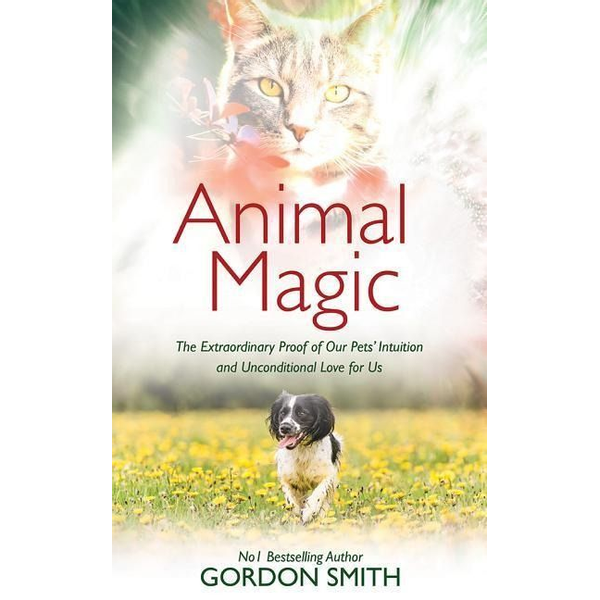 Smith, Gordon - Animal Magic: The Extraordinary Proof of Our Pets' Intuition and Unconditional Love for Us