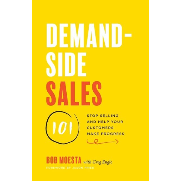 Moesta, Bob - Demand-Side Sales 101: Stop Selling and Help Your Customers Make Progress
