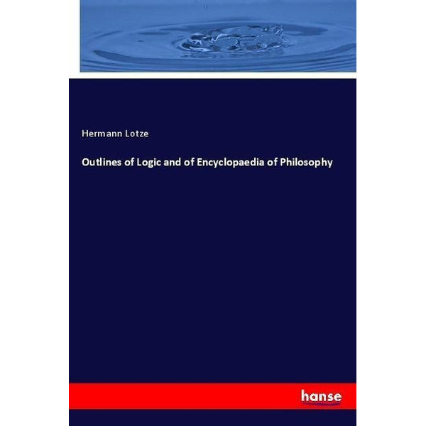 Lotze, Hermann - Outlines of Logic and of Encyclopaedia of Philosophy