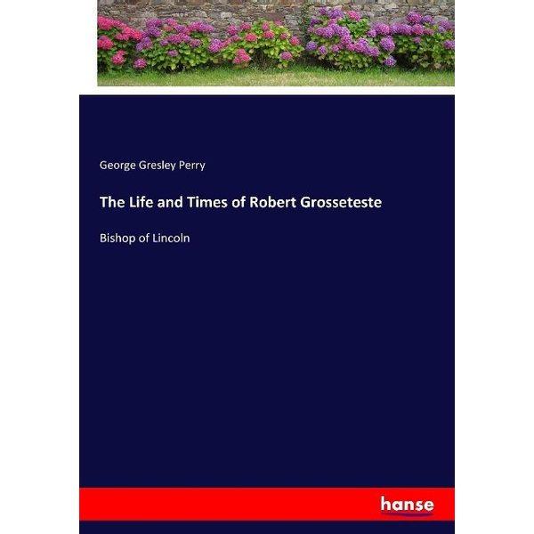 Perry, George Gresley - The Life and Times of Robert Grosseteste