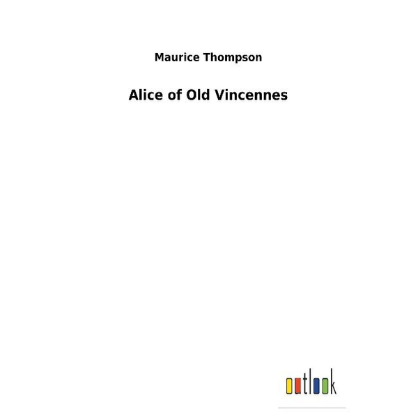 Thompson, Maurice - Alice of Old Vincennes