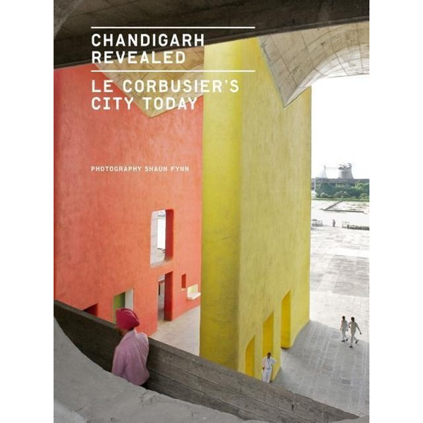 Fynn, Shaun - Chandigarh Revealed: Le Corbusier's City Today