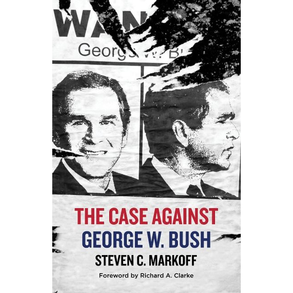 Markoff, Steven C. - The Case Against George W. Bush