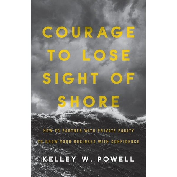Powell, Kelley W. - Courage to Lose Sight of Shore: How to Partner with Private Equity to Grow Your Business with Confidence