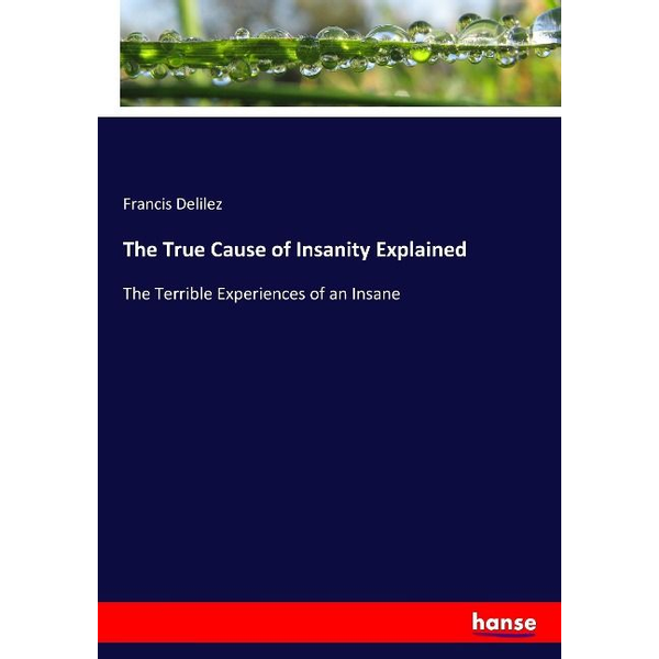 Delilez, Francis - The True Cause of Insanity Explained
